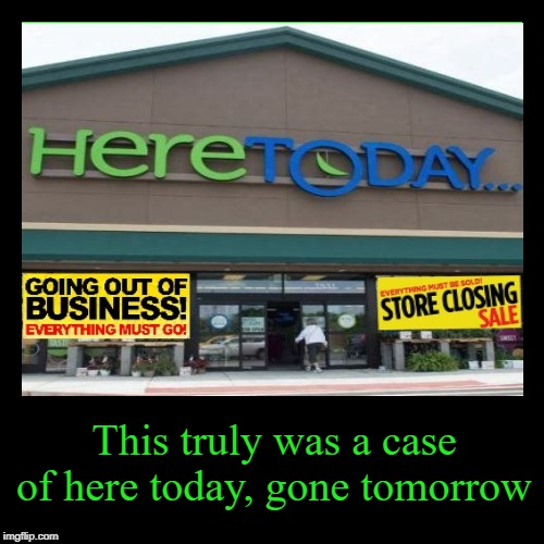 Here Today . . .  | This truly was a case of here today, gone tomorrow | image tagged in funny,demotivationals,store,closed,out of business,true story | made w/ Imgflip demotivational maker