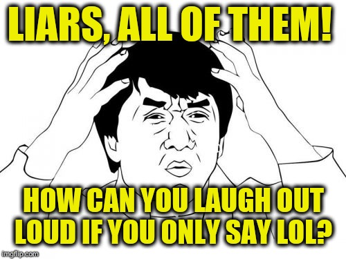 Jackie Chan WTF Meme | LIARS, ALL OF THEM! HOW CAN YOU LAUGH OUT LOUD IF YOU ONLY SAY LOL? | image tagged in memes,jackie chan wtf | made w/ Imgflip meme maker