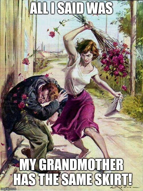 Beaten with Roses | ALL I SAID WAS MY GRANDMOTHER HAS THE SAME SKIRT! | image tagged in beaten with roses,relationships,humor | made w/ Imgflip meme maker