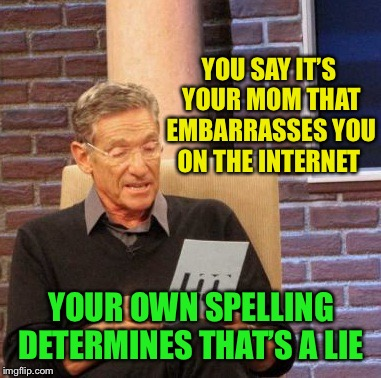 Maury Lie Detector Meme | YOU SAY IT'S YOUR MOM THAT EMBARRASSES YOU ON THE INTERNET YOUR OWN SPELLING DETERMINES THAT'S A LIE | image tagged in memes,maury lie detector | made w/ Imgflip meme maker