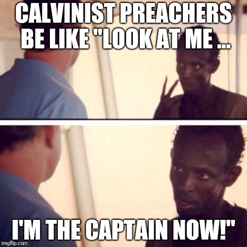 "Captain Phillips - I'm The Captain Now Meme | CALVINIST PREACHERS BE LIKE ""LOOK AT ME ... I'M THE CAPTAIN NOW!"" 