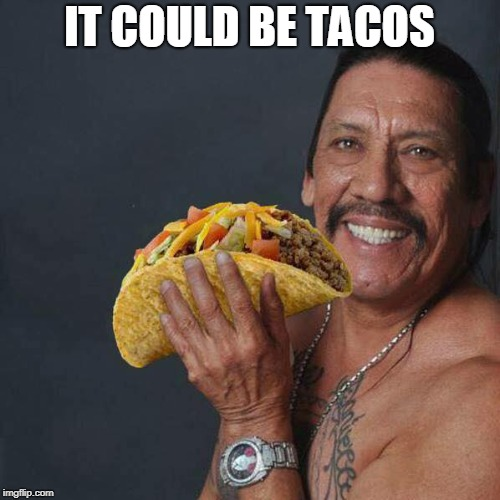 Taco Tuesday | IT COULD BE TACOS | image tagged in taco tuesday | made w/ Imgflip meme maker