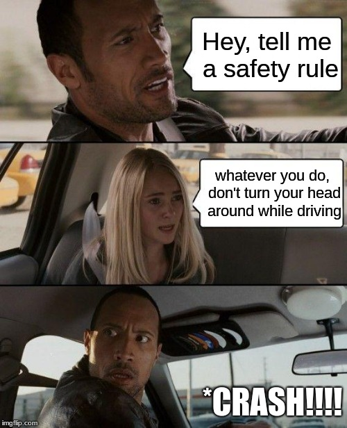 safety first | Hey, tell me a safety rule whatever you do, don't turn your head around while driving *CRASH!!!! | image tagged in memes,the rock driving | made w/ Imgflip meme maker