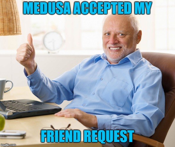 Hide the pain harold | MEDUSA ACCEPTED MY FRIEND REQUEST | image tagged in hide the pain harold | made w/ Imgflip meme maker