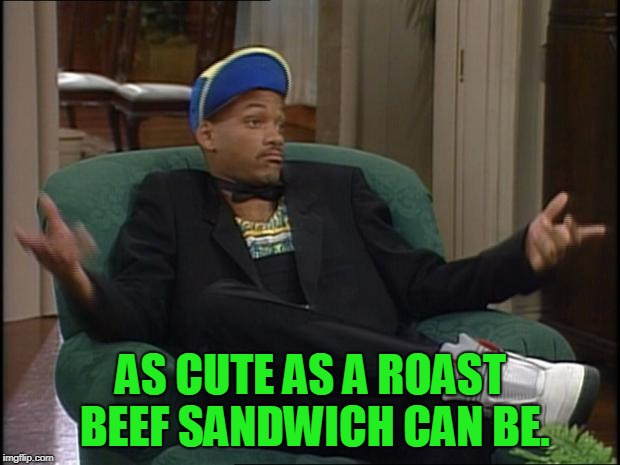 whatever | AS CUTE AS A ROAST BEEF SANDWICH CAN BE. | image tagged in whatever | made w/ Imgflip meme maker