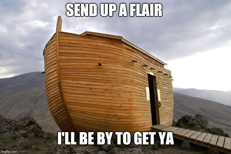 noah's ark | SEND UP A FLAIR I'LL BE BY TO GET YA | image tagged in noah's ark | made w/ Imgflip meme maker