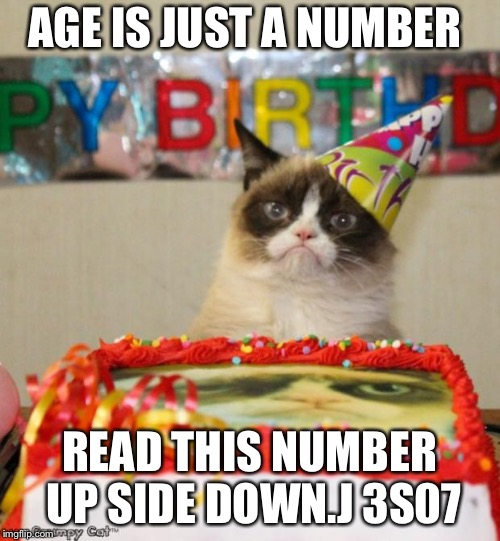 Grumpy Cat Birthday | AGE IS JUST A NUMBER READ THIS NUMBER UP SIDE DOWN.J 3S07 | image tagged in memes,grumpy cat birthday,grumpy cat | made w/ Imgflip meme maker
