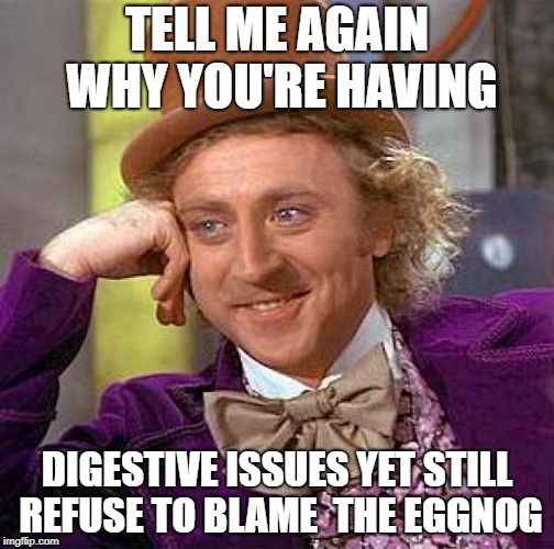 Creepy Condescending Wonka Meme | TELL ME AGAIN WHY YOU'RE HAVING DIGESTIVE ISSUES YET STILL REFUSE TO BLAME  THE EGGNOG | image tagged in memes,creepy condescending wonka | made w/ Imgflip meme maker