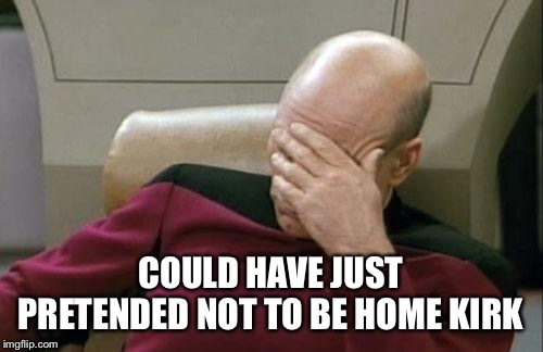 Captain Picard Facepalm Meme | COULD HAVE JUST PRETENDED NOT TO BE HOME KIRK | image tagged in memes,captain picard facepalm | made w/ Imgflip meme maker
