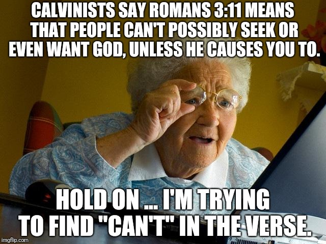Grandma Finds The Internet Meme | CALVINISTS SAY ROMANS 3:11 MEANS THAT PEOPLE CAN'T POSSIBLY SEEK OR EVEN WANT GOD, UNLESS HE CAUSES YOU TO. HOLD ON ... I'M TRYING TO FIND "