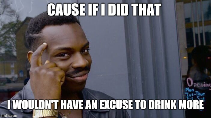 Roll Safe Think About It Meme | CAUSE IF I DID THAT I WOULDN'T HAVE AN EXCUSE TO DRINK MORE | image tagged in memes,roll safe think about it | made w/ Imgflip meme maker