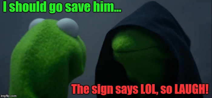 Evil Kermit Meme | I should go save him... The sign says LOL, so LAUGH! | image tagged in memes,evil kermit | made w/ Imgflip meme maker