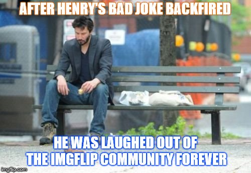 Sad Keanu Meme | AFTER HENRY'S BAD JOKE BACKFIRED HE WAS LAUGHED OUT OF THE IMGFLIP COMMUNITY FOREVER | image tagged in memes,sad keanu | made w/ Imgflip meme maker