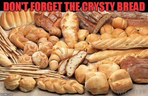 bread | DON'T FORGET THE CRYSTY BREAD | image tagged in bread | made w/ Imgflip meme maker