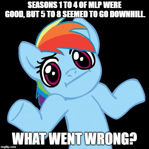 Pony Shrugs | SEASONS 1 TO 4 OF MLP WERE GOOD, BUT 5 TO 8 SEEMED TO GO DOWNHILL. WHAT WENT WRONG? | image tagged in memes,pony shrugs,mlp meme | made w/ Imgflip meme maker