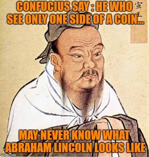 A Penny For Your Thoughts | CONFUCIUS SAY : HE WHO SEE ONLY ONE SIDE OF A COIN... MAY NEVER KNOW WHAT ABRAHAM LINCOLN LOOKS LIKE | image tagged in dope chinese wise man,abraham lincoln,partisan politics,memes | made w/ Imgflip meme maker