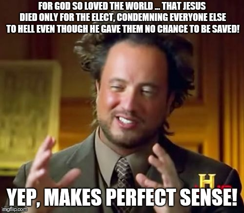 Ancient Aliens Meme | FOR GOD SO LOVED THE WORLD ... THAT JESUS DIED ONLY FOR THE ELECT, CONDEMNING EVERYONE ELSE TO HELL EVEN THOUGH HE GAVE THEM NO CHANCE TO BE | image tagged in memes,ancient aliens | made w/ Imgflip meme maker