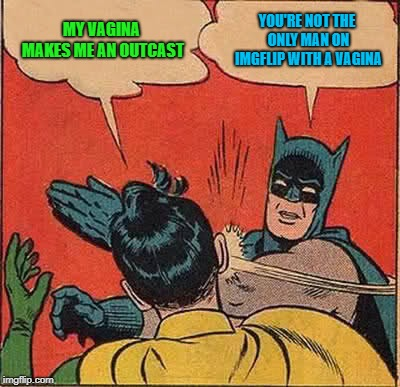 Batman Slapping Robin Meme | MY VA**NA MAKES ME AN OUTCAST YOU'RE NOT THE ONLY MAN ON IMGFLIP WITH A VA**NA | image tagged in memes,batman slapping robin | made w/ Imgflip meme maker