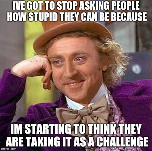 Like how stupid can you be | IVE GOT TO STOP ASKING PEOPLE HOW STUPID THEY CAN BE BECAUSE IM STARTING TO THINK THEY ARE TAKING IT AS A CHALLENGE | image tagged in memes,creepy condescending wonka,stupid,funny,truth,look | made w/ Imgflip meme maker