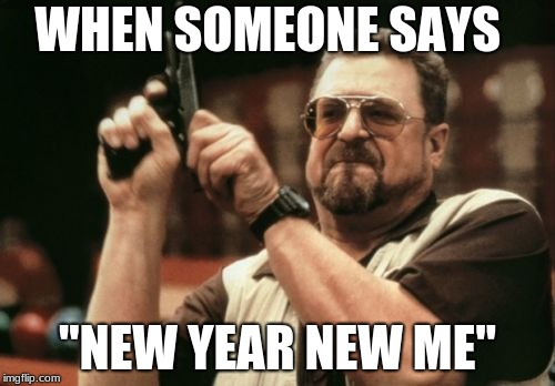 "like your still going to be the same person | WHEN SOMEONE SAYS ""NEW YEAR NEW ME"" 