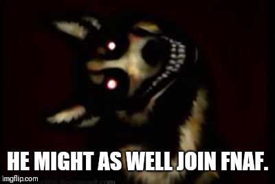 HE MIGHT AS WELL JOIN FNAF. | made w/ Imgflip meme maker