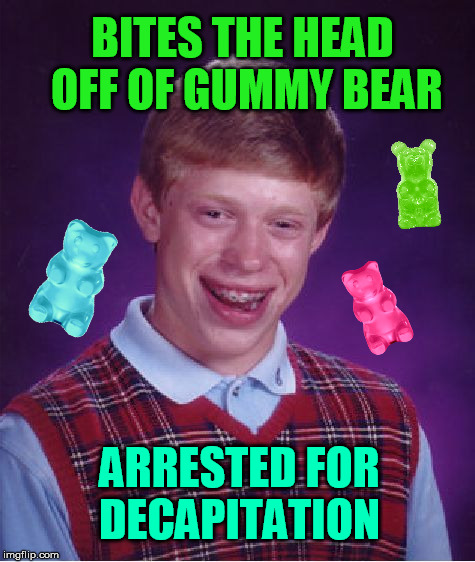Bad Luck Brian Meme | BITES THE HEAD OFF OF GUMMY BEAR ARRESTED FOR DECAPITATION | image tagged in memes,bad luck brian | made w/ Imgflip meme maker