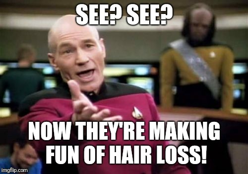 Picard Wtf Meme | SEE? SEE? NOW THEY'RE MAKING FUN OF HAIR LOSS! | image tagged in memes,picard wtf | made w/ Imgflip meme maker