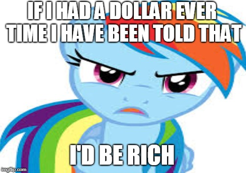 IF I HAD A DOLLAR EVER TIME I HAVE BEEN TOLD THAT I'D BE RICH | made w/ Imgflip meme maker