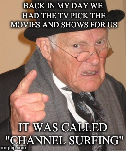 "Back In My Day Meme | BACK IN MY DAY WE HAD THE TV PICK THE MOVIES AND SHOWS FOR US IT WAS CALLED ""CHANNEL SURFING"" 