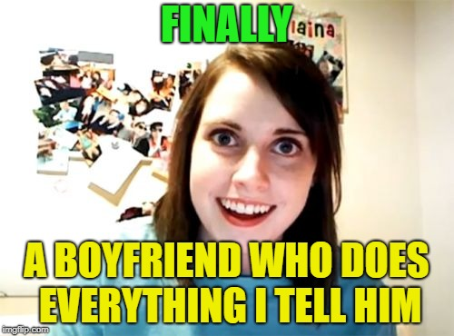 Overly Attached Girlfriend Meme | FINALLY A BOYFRIEND WHO DOES EVERYTHING I TELL HIM | image tagged in memes,overly attached girlfriend | made w/ Imgflip meme maker