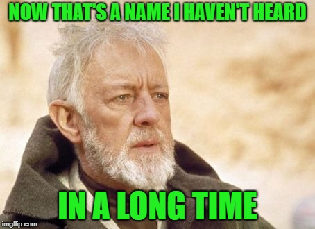 Obi Wan Kenobi Meme | NOW THAT'S A NAME I HAVEN'T HEARD IN A LONG TIME | image tagged in memes,obi wan kenobi | made w/ Imgflip meme maker
