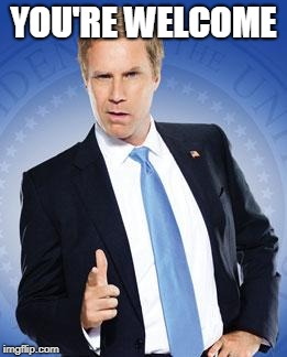 Will Ferrell - You're Welcome | YOU'RE WELCOME | image tagged in will ferrell - you're welcome | made w/ Imgflip meme maker