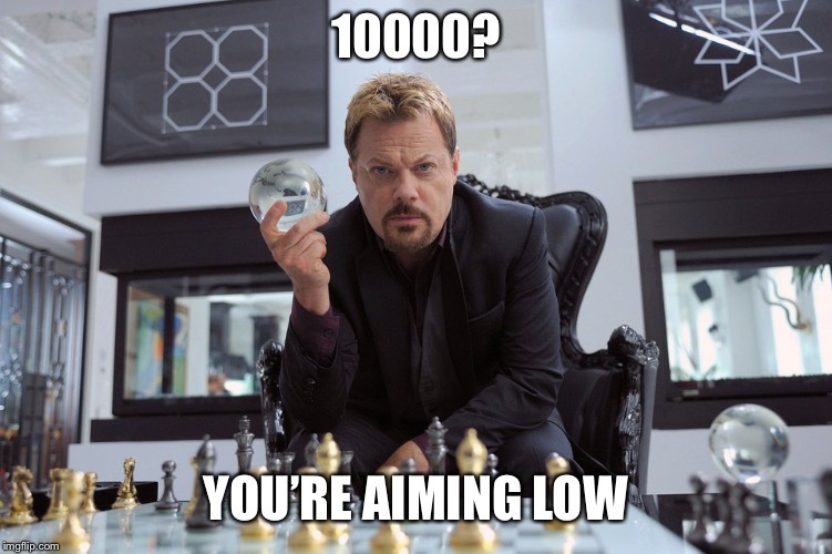 10000? YOU'RE AIMING LOW | made w/ Imgflip meme maker