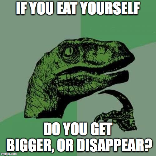 Philosoraptor Meme | IF YOU EAT YOURSELF DO YOU GET BIGGER, OR DISAPPEAR? | image tagged in memes,philosoraptor | made w/ Imgflip meme maker