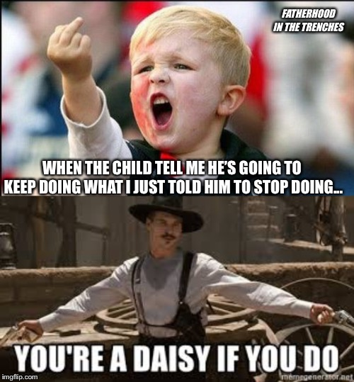 Draw | WHEN THE CHILD TELL ME HE'S GOING TO KEEP DOING WHAT I JUST TOLD HIM TO STOP DOING... FATHERHOOD IN THE TRENCHES | image tagged in tombstone,doc holliday,kids,parenting | made w/ Imgflip meme maker