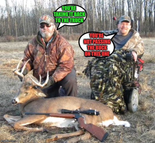 No Animals Were Harmed Whilst Creating This Meme | YOU'RE TAKING IT BACK TO THE TRUCK YOU'RE NOT PASSING THE BUCK ON THIS ONE | image tagged in memes,funny,wordplay,hunting season,fun,politics | made w/ Imgflip meme maker