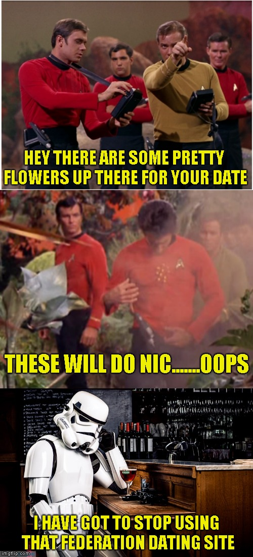 Yet another Redshirt meme to die on the back pages | HEY THERE ARE SOME PRETTY FLOWERS UP THERE FOR YOUR DATE I HAVE GOT TO STOP USING THAT FEDERATION DATING SITE THESE WILL DO NIC.......OOPS | image tagged in redshirts,stormtrooper | made w/ Imgflip meme maker