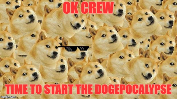 Multi Doge | OK CREW TIME TO START THE DOGEPOCALYPSE | image tagged in memes,multi doge | made w/ Imgflip meme maker