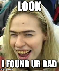 ugly girl | LOOK I FOUND UR DAD | image tagged in ugly girl | made w/ Imgflip meme maker