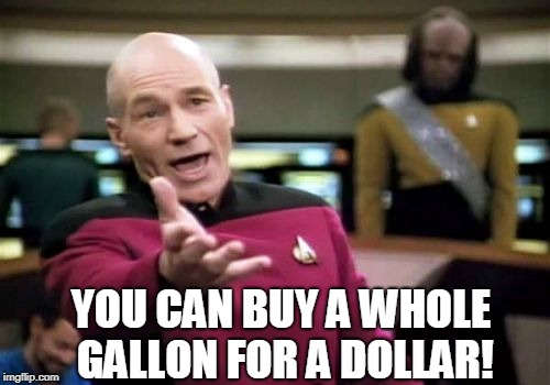 Picard Wtf Meme | YOU CAN BUY A WHOLE GALLON FOR A DOLLAR! | image tagged in memes,picard wtf | made w/ Imgflip meme maker