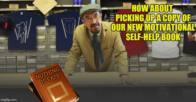 HOW ABOUT PICKING UP A COPY OF OUR NEW MOTIVATIONAL SELF-HELP BOOK NOTHING IS EASY | made w/ Imgflip meme maker