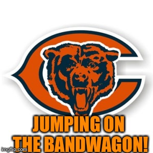 Chicago Bears | JUMPING ON THE BANDWAGON! | image tagged in chicago bears | made w/ Imgflip meme maker