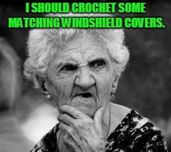 confused old lady | I SHOULD CROCHET SOME MATCHING WINDSHIELD COVERS. | image tagged in confused old lady | made w/ Imgflip meme maker