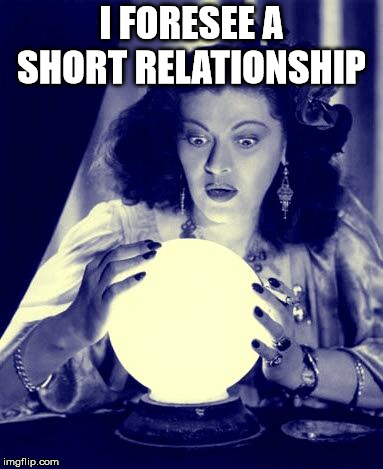 Crystal Ball | I FORESEE A SHORT RELATIONSHIP | image tagged in crystal ball | made w/ Imgflip meme maker