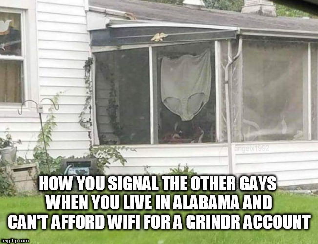 HOW YOU SIGNAL THE OTHER GAYS WHEN YOU LIVE IN ALABAMA AND CAN'T AFFORD WIFI FOR A GRINDR ACCOUNT | image tagged in wifi,grindr,alabama,gays,internet,gay | made w/ Imgflip meme maker