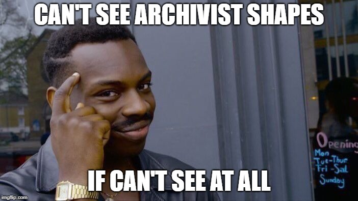 Roll Safe Think About It Meme | CAN'T SEE ARCHIVIST SHAPES IF CAN'T SEE AT ALL | image tagged in memes,roll safe think about it | made w/ Imgflip meme maker