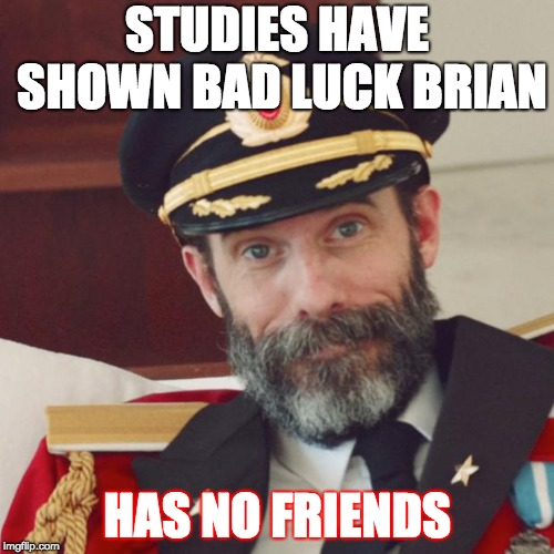 Captain Obvious | STUDIES HAVE SHOWN BAD LUCK BRIAN HAS NO FRIENDS | image tagged in captain obvious | made w/ Imgflip meme maker