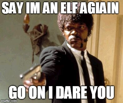 Say That Again I Dare You Meme | SAY IM AN ELF AGIAIN GO ON I DARE YOU | image tagged in memes,say that again i dare you | made w/ Imgflip meme maker