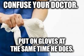Rubber Gloves | CONFUSE YOUR DOCTOR. PUT ON GLOVES AT THE SAME TIME HE DOES. | image tagged in rubber gloves | made w/ Imgflip meme maker