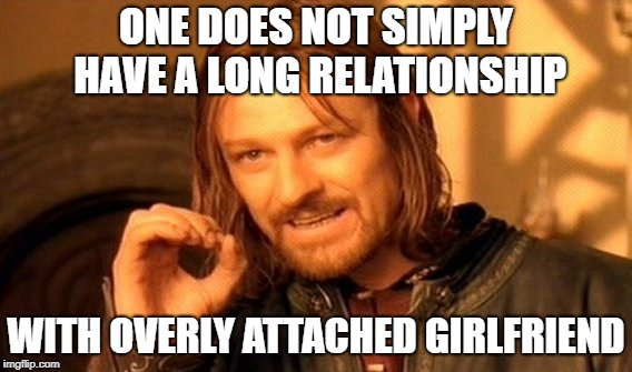 One Does Not Simply Meme | ONE DOES NOT SIMPLY HAVE A LONG RELATIONSHIP WITH OVERLY ATTACHED GIRLFRIEND | image tagged in memes,one does not simply | made w/ Imgflip meme maker